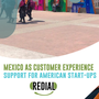 Mexico is the Obvious Customer Experience Support for American Start-Ups nearshore call center call center stories
