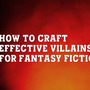 How to Craft Effective Villains for Fantasy Fiction? fantasy stories