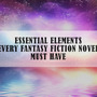 Essential Elements Every Fantasy Fiction Novel Must Have fiction stories