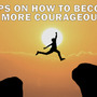 Tips on How to Become More Courageous blogs stories