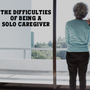 The Difficulties of Being a Solo Caregiver blog stories
