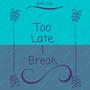 Too Late, I break sad stories